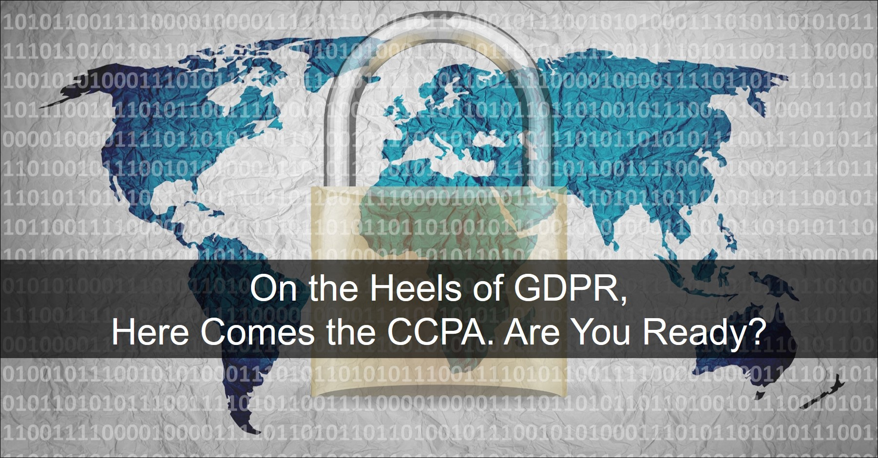 On the Heels of GDPR, Here comes the CCPA. Are you ready?