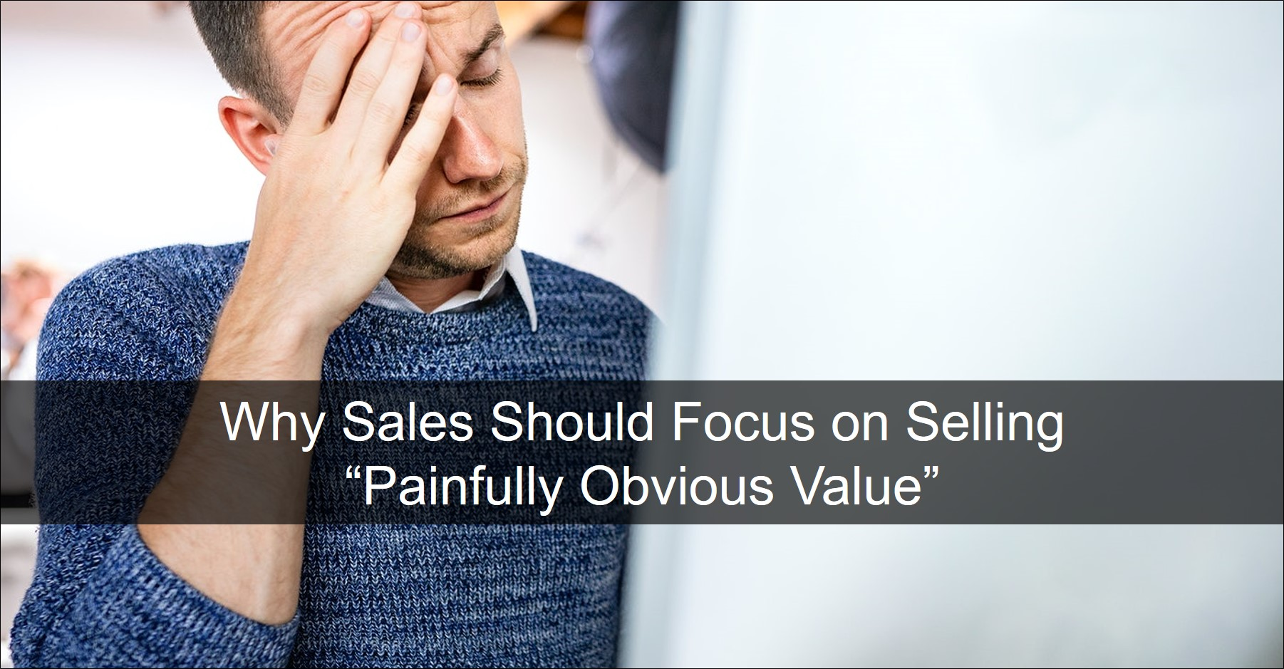 B2B Sales Needs to Focus on Painfully Obvious Value